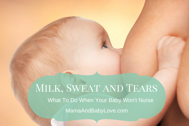 Milk, Sweat and Tears.  What To Do When Your Baby Won't Nurse.